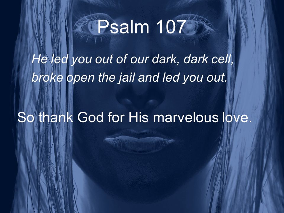 Psalm 107 He led you out of our dark, dark cell, broke open the jail and led you out.