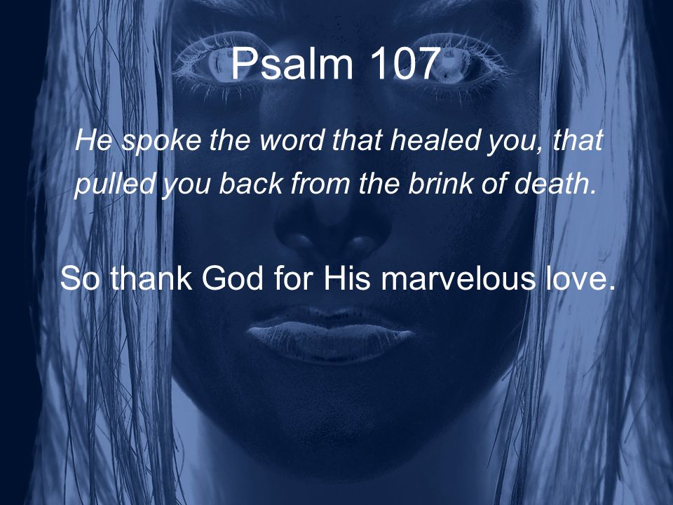 Psalm 107 He spoke the word that healed you, that pulled you back from the brink of death.