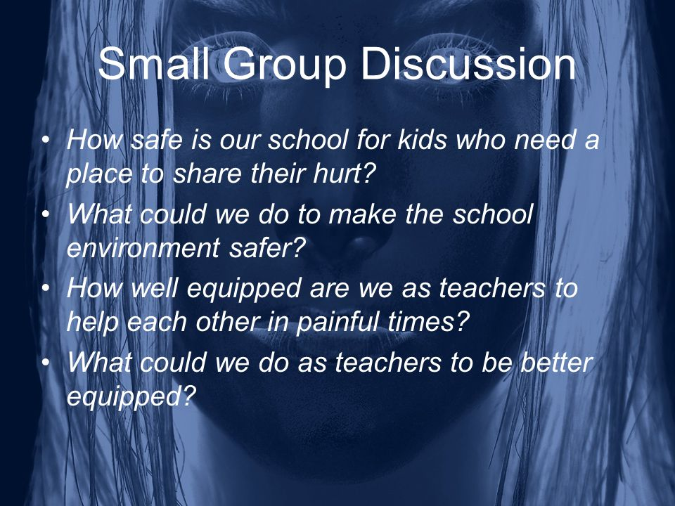 Small Group Discussion How safe is our school for kids who need a place to share their hurt.