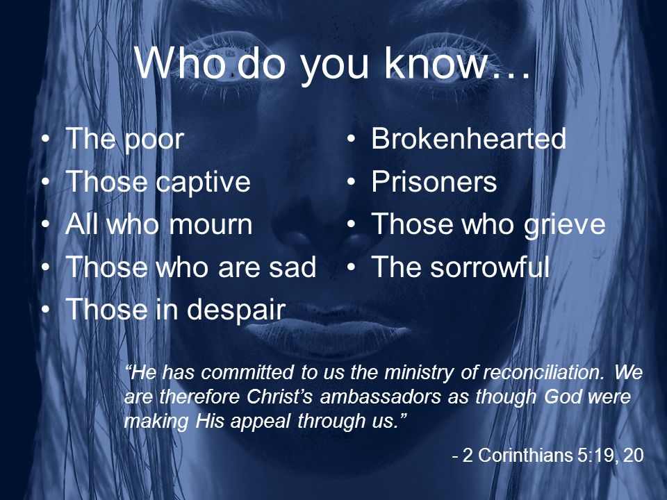 Who do you know… The poor Those captive All who mourn Those who are sad Those in despair Brokenhearted Prisoners Those who grieve The sorrowful He has committed to us the ministry of reconciliation.