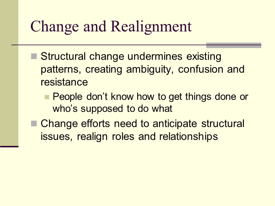 Change and Conflict Change creates winners and losers Winners support the change and fight for its implementation Losers resist, try to block change effort (and often succeed) Conflicts often are buried, where they smolder and become more unmanageable Successful change requires framing issues, building coalitions, and creating arenas where conflict can be surfaced and agreements negotiated