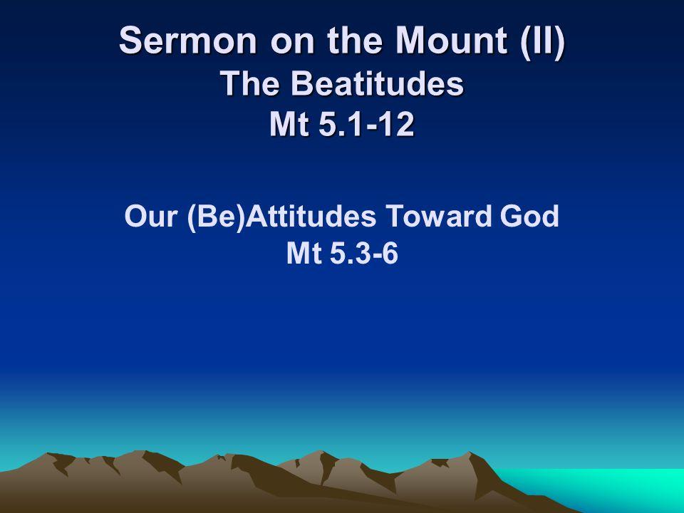 Sermon on the Mount (II) The Beatitudes Mt 5.1-12 Our (Be)Attitudes Toward God Mt 5.3-6
