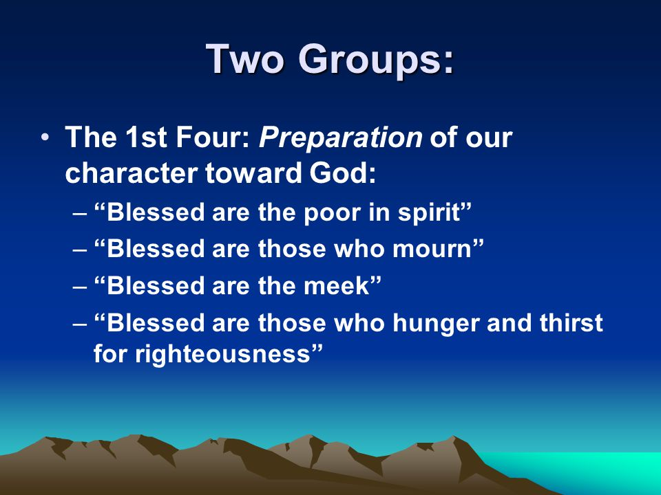 """Two Groups: The 1st Four: Preparation of our character toward God: –""""Blessed are the poor in spirit"""" –""""Blessed are those who mourn"""" –""""Blessed are the"""