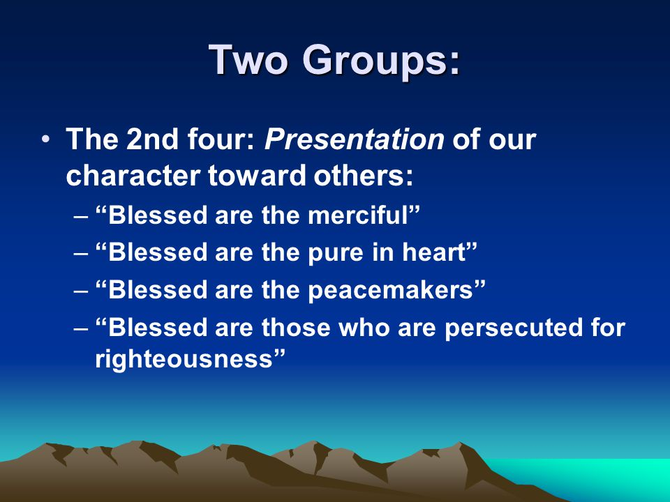 """Two Groups: The 2nd four: Presentation of our character toward others: –""""Blessed are the merciful"""" –""""Blessed are the pure in heart"""" –""""Blessed are the"""