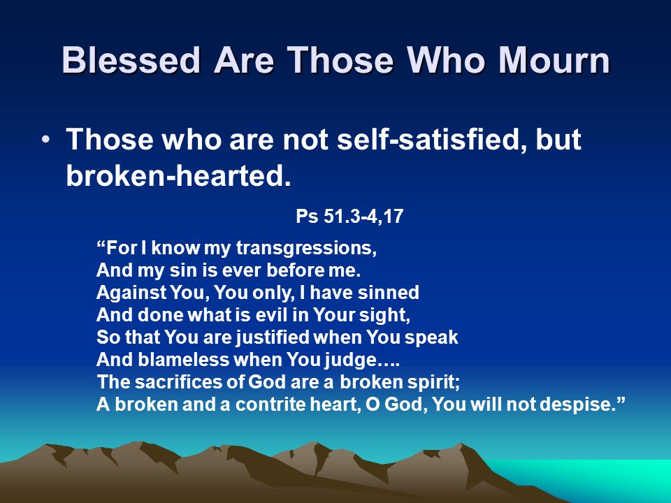 Blessed Are Those Who Mourn Those who are not self-satisfied, but broken-hearted.
