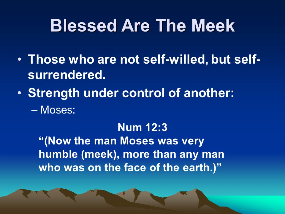 """Blessed Are The Meek Those who are not self-willed, but self- surrendered. Strength under control of another: –Moses: Num 12:3 """"(Now the man Moses was"""