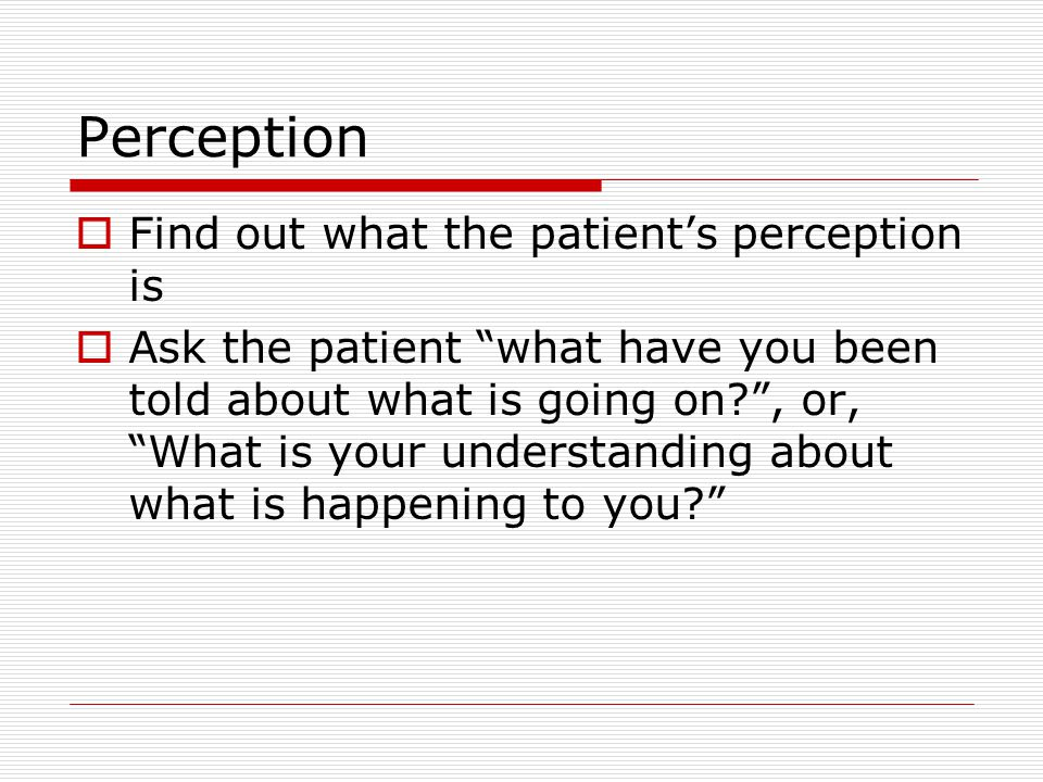 Perception  Find out what the patient's perception is  Ask the patient what have you been told about what is going on? , or, What is your understanding about what is happening to you?