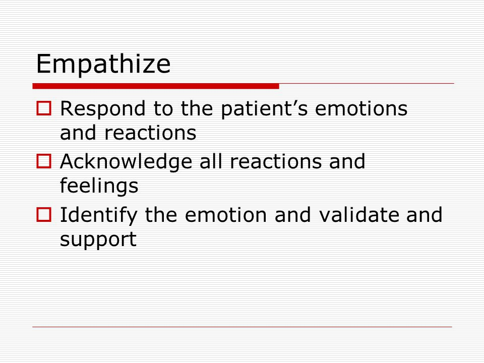Empathize  Respond to the patient's emotions and reactions  Acknowledge all reactions and feelings  Identify the emotion and validate and support
