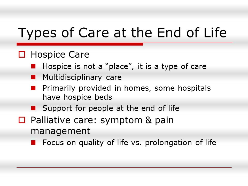 Types of Care at the End of Life  Hospice Care Hospice is not a place , it is a type of care Multidisciplinary care Primarily provided in homes, some hospitals have hospice beds Support for people at the end of life  Palliative care: symptom & pain management Focus on quality of life vs.