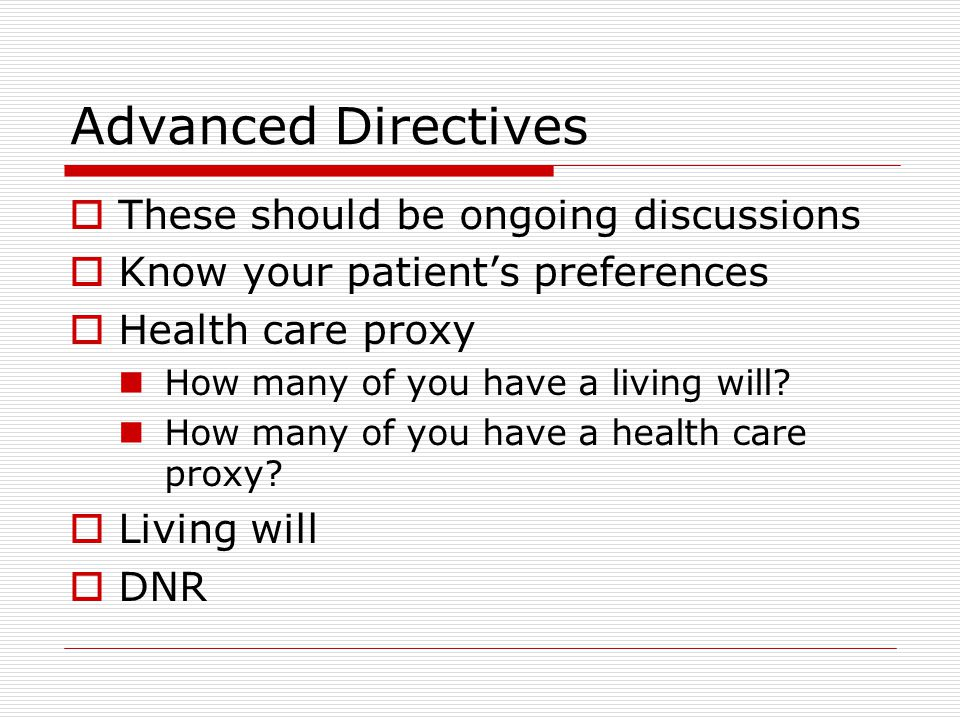 Advanced Directives  These should be ongoing discussions  Know your patient's preferences  Health care proxy How many of you have a living will.