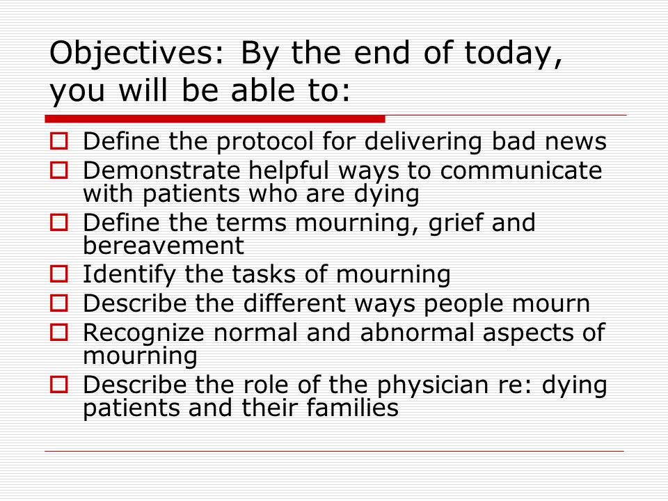 Objectives: By the end of today, you will be able to:  Define the protocol for delivering bad news  Demonstrate helpful ways to communicate with patients who are dying  Define the terms mourning, grief and bereavement  Identify the tasks of mourning  Describe the different ways people mourn  Recognize normal and abnormal aspects of mourning  Describe the role of the physician re: dying patients and their families