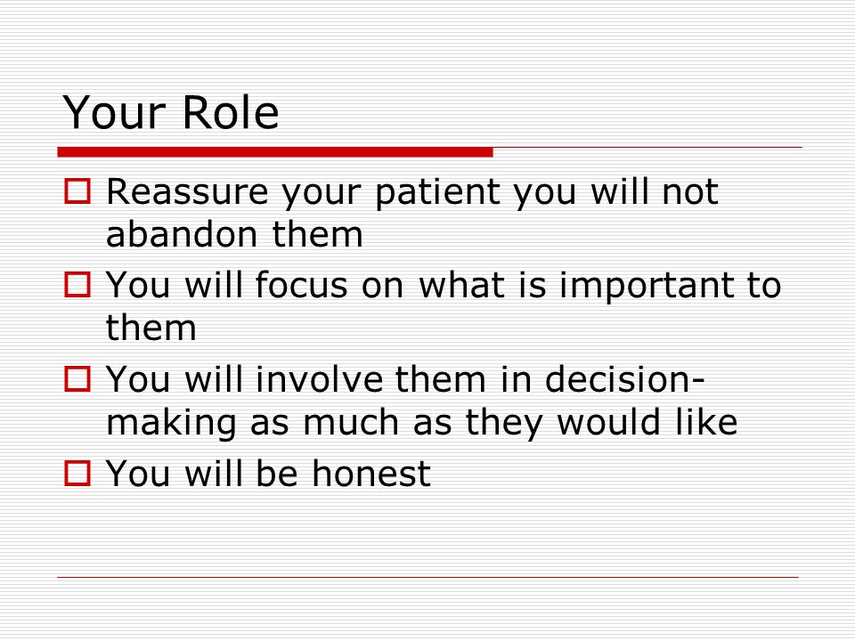 Your Role  Reassure your patient you will not abandon them  You will focus on what is important to them  You will involve them in decision- making as much as they would like  You will be honest