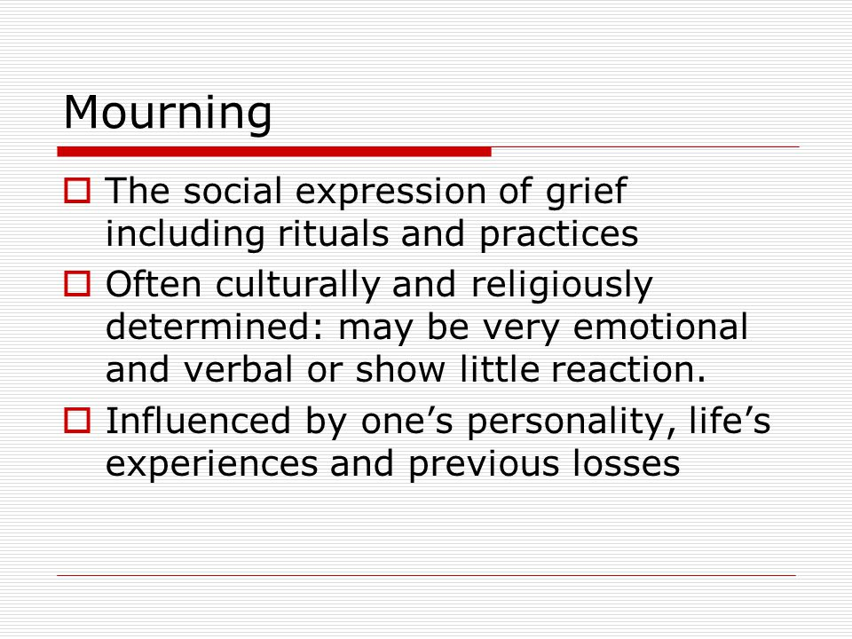 Mourning  The social expression of grief including rituals and practices  Often culturally and religiously determined: may be very emotional and verbal or show little reaction.