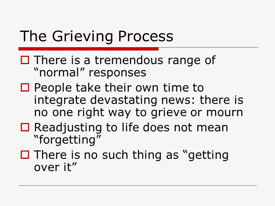 The Grieving Process  There is a tremendous range of normal responses  People take their own time to integrate devastating news: there is no one right way to grieve or mourn  Readjusting to life does not mean forgetting  There is no such thing as getting over it