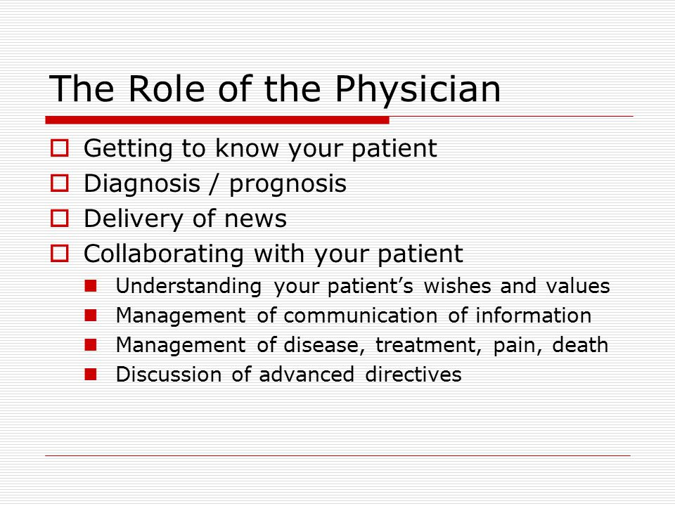 The Role of the Physician  Getting to know your patient  Diagnosis / prognosis  Delivery of news  Collaborating with your patient Understanding your patient's wishes and values Management of communication of information Management of disease, treatment, pain, death Discussion of advanced directives