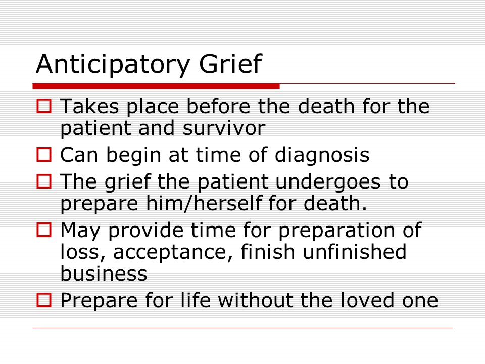 Anticipatory Grief  Takes place before the death for the patient and survivor  Can begin at time of diagnosis  The grief the patient undergoes to prepare him/herself for death.