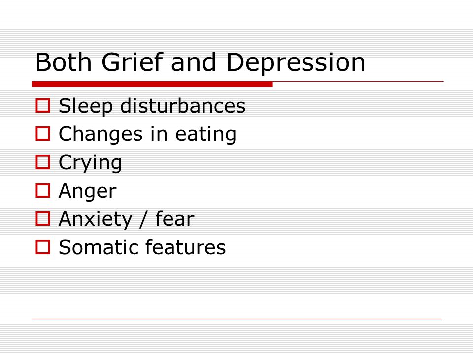 Both Grief and Depression  Sleep disturbances  Changes in eating  Crying  Anger  Anxiety / fear  Somatic features