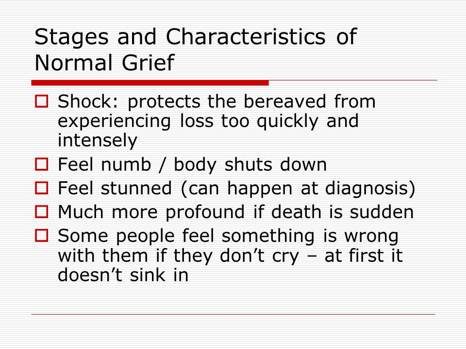 Stages and Characteristics of Normal Grief  Shock: protects the bereaved from experiencing loss too quickly and intensely  Feel numb / body shuts down  Feel stunned (can happen at diagnosis)  Much more profound if death is sudden  Some people feel something is wrong with them if they don't cry – at first it doesn't sink in