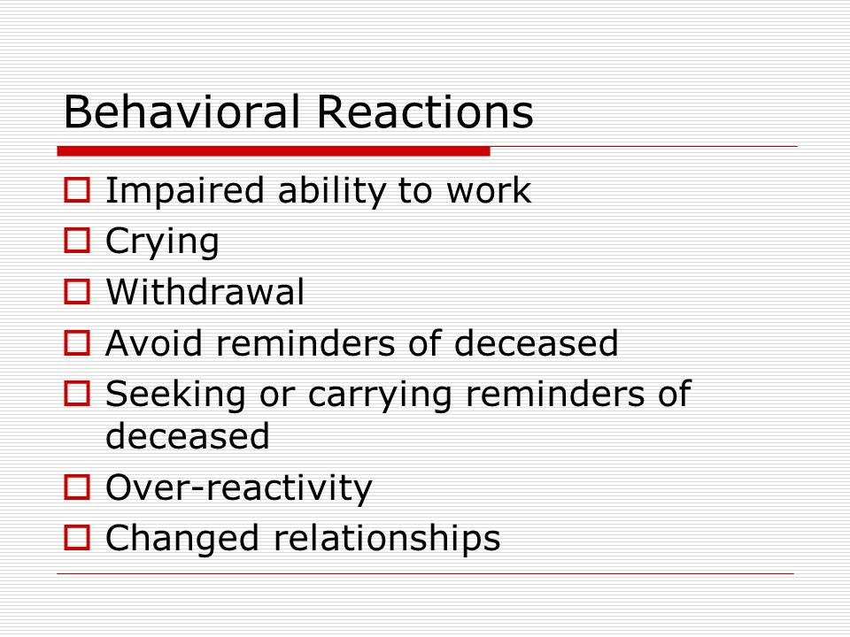 Behavioral Reactions  Impaired ability to work  Crying  Withdrawal  Avoid reminders of deceased  Seeking or carrying reminders of deceased  Over-reactivity  Changed relationships