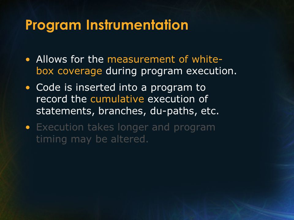 Program Instrumentation Allows for the measurement of white- box coverage during program execution.