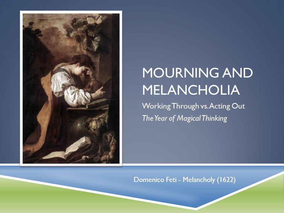 MOURNING AND MELANCHOLIA Working Through vs. Acting Out The Year of Magical Thinking Domenico Feti - Melancholy (1622)