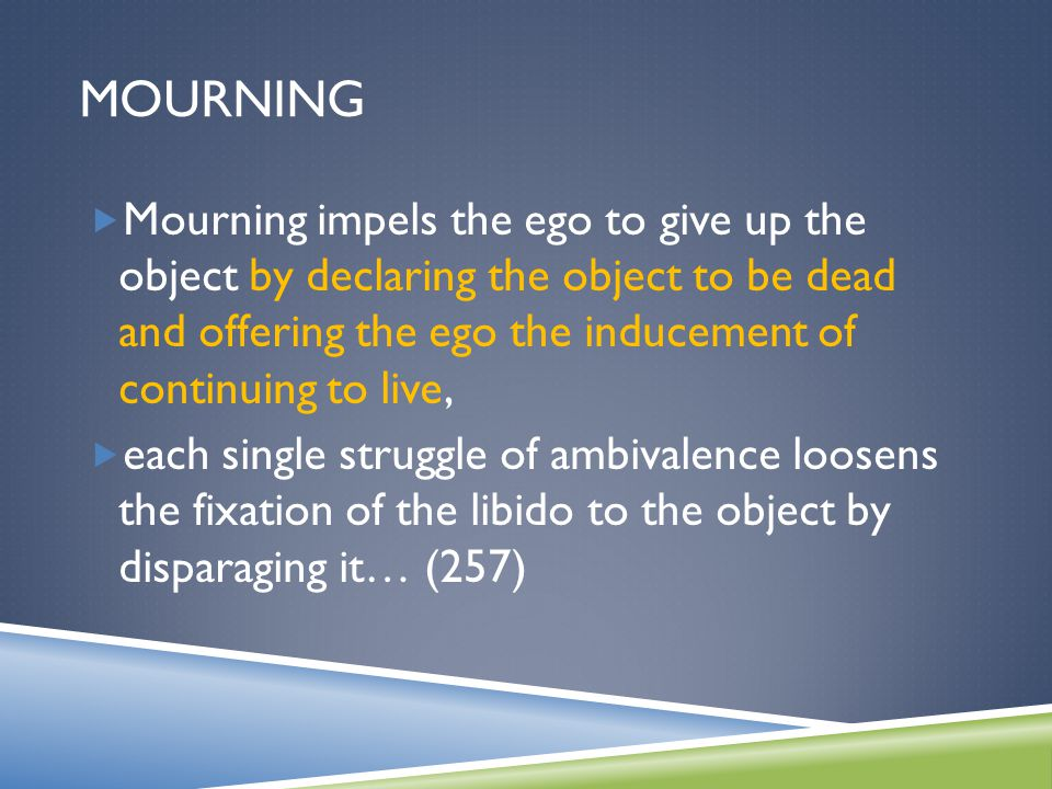 MOURNING  Mourning impels the ego to give up the object by declaring the object to be dead and offering the ego the inducement of continuing to live,  each single struggle of ambivalence loosens the fixation of the libido to the object by disparaging it… (257)