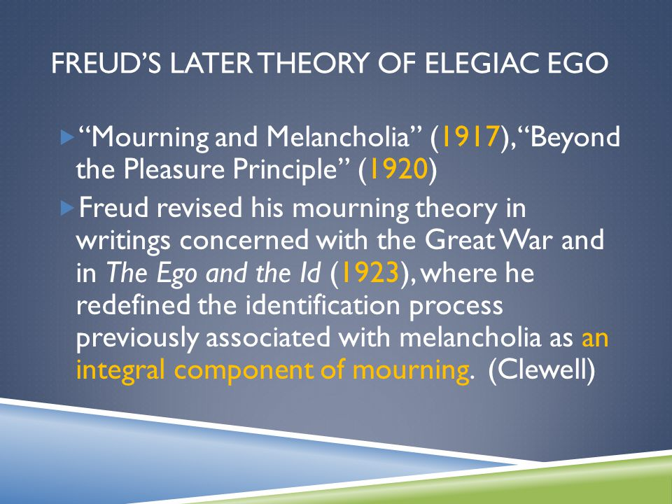 "FREUD'S LATER THEORY OF ELEGIAC EGO  ""Mourning and Melancholia"" (1917), ""Beyond the Pleasure Principle"" (1920)  Freud revised his mourning theory in"