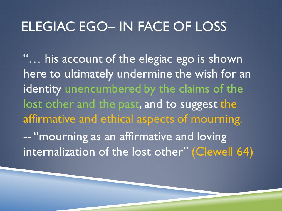 ELEGIAC EGO– IN FACE OF LOSS … his account of the elegiac ego is shown here to ultimately undermine the wish for an identity unencumbered by the claims of the lost other and the past, and to suggest the affirmative and ethical aspects of mourning.