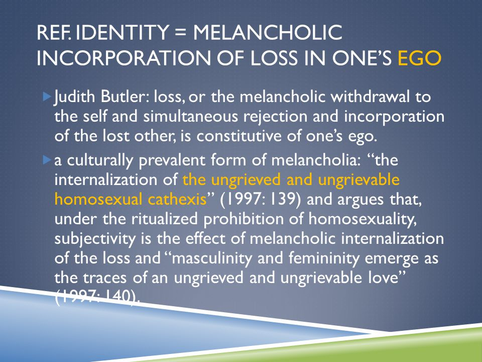 REF. IDENTITY = MELANCHOLIC INCORPORATION OF LOSS IN ONE'S EGO  Judith Butler: loss, or the melancholic withdrawal to the self and simultaneous rejec