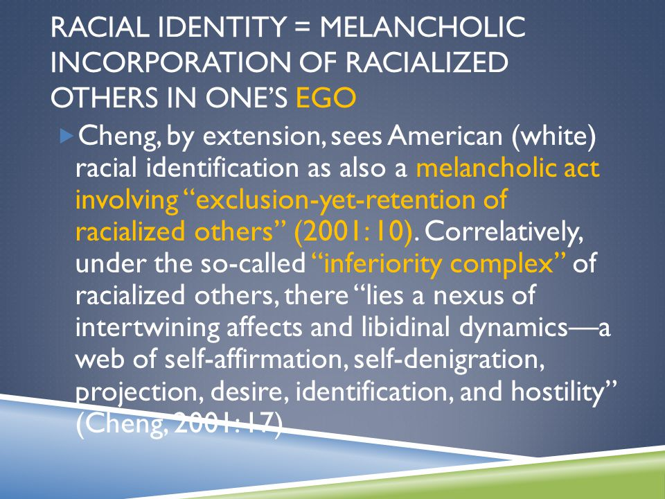 RACIAL IDENTITY = MELANCHOLIC INCORPORATION OF RACIALIZED OTHERS IN ONE'S EGO  Cheng, by extension, sees American (white) racial identification as also a melancholic act involving exclusion-yet-retention of racialized others (2001: 10).