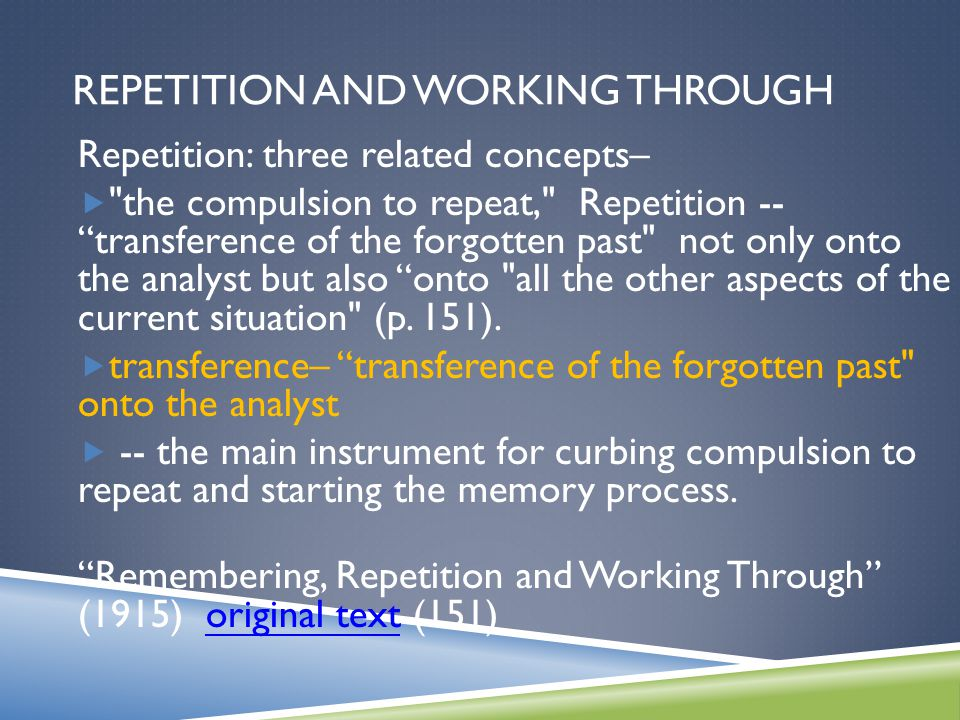 REPETITION AND WORKING THROUGH Repetition: three related concepts–  the compulsion to repeat, Repetition -- transference of the forgotten past not only onto the analyst but also onto all the other aspects of the current situation (p.