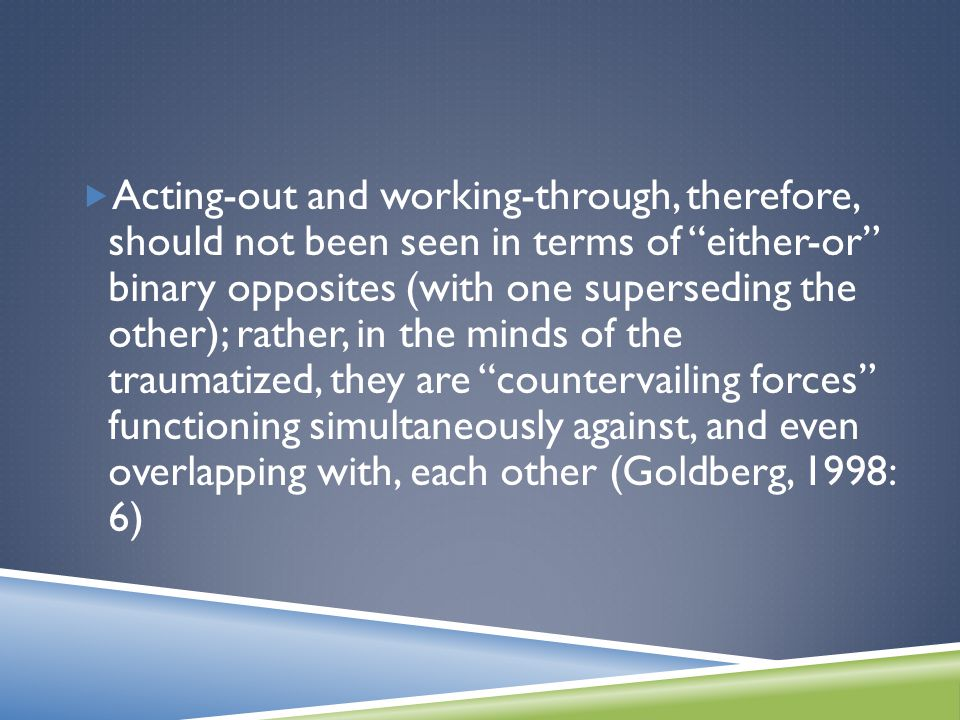  Acting-out and working-through, therefore, should not been seen in terms of either-or binary opposites (with one superseding the other); rather, in the minds of the traumatized, they are countervailing forces functioning simultaneously against, and even overlapping with, each other (Goldberg, 1998: 6)