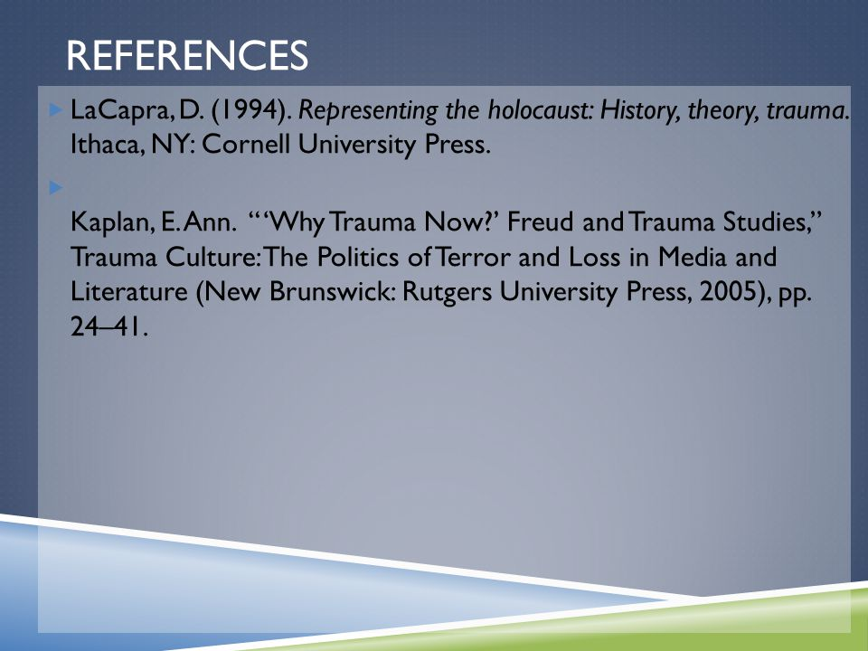 "REFERENCES  LaCapra, D. (1994). Representing the holocaust: History, theory, trauma. Ithaca, NY: Cornell University Press.  Kaplan, E. Ann. ""'Why Tr"