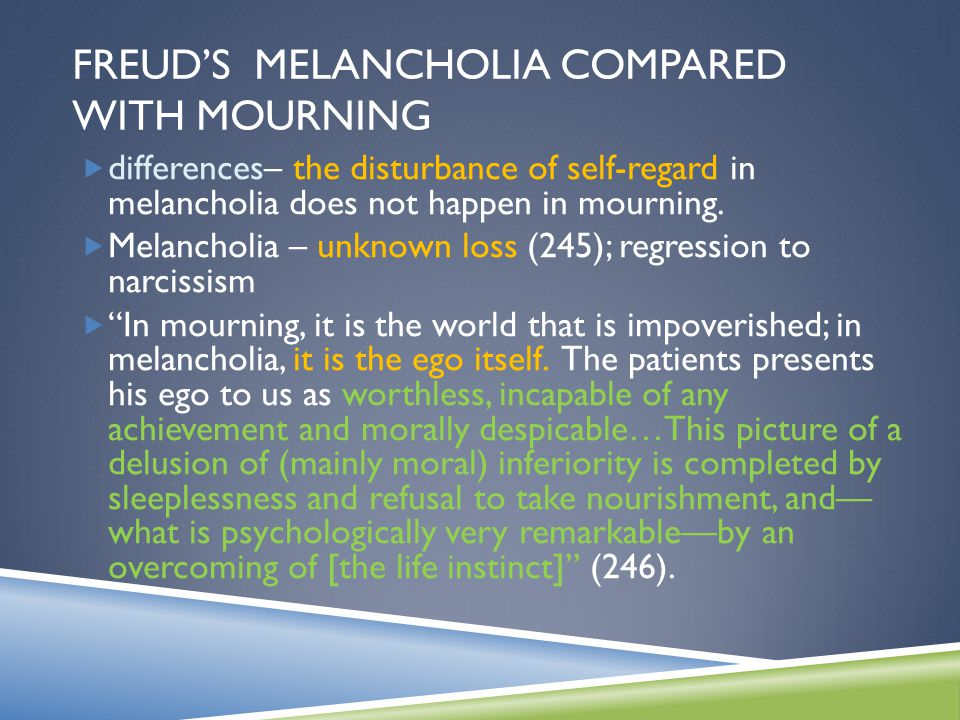 FREUD'S MELANCHOLIA COMPARED WITH MOURNING  differences– the disturbance of self-regard in melancholia does not happen in mourning.  Melancholia – u
