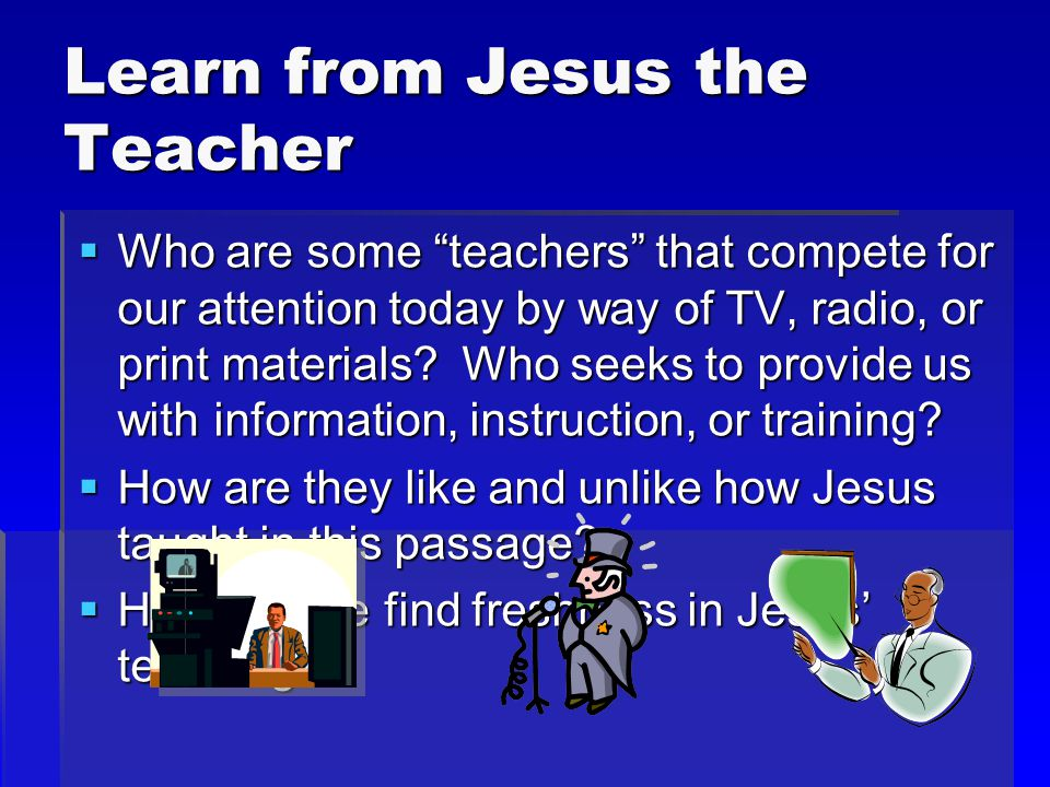 Learn from Jesus the Teacher  Who are some teachers that compete for our attention today by way of TV, radio, or print materials.