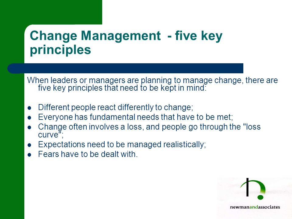 When leaders or managers are planning to manage change, there are five key principles that need to be kept in mind: Different people react differently to change; Everyone has fundamental needs that have to be met; Change often involves a loss, and people go through the loss curve ; Expectations need to be managed realistically; Fears have to be dealt with.