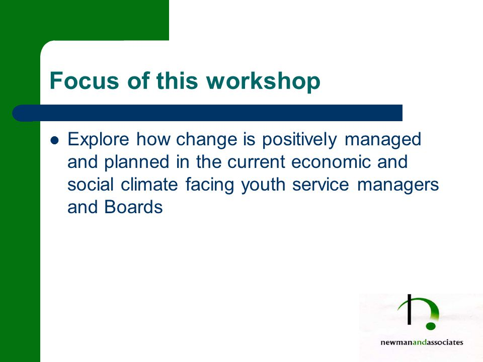 Focus of this workshop Explore how change is positively managed and planned in the current economic and social climate facing youth service managers and Boards
