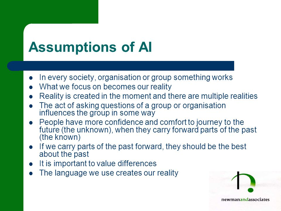 Assumptions of AI In every society, organisation or group something works What we focus on becomes our reality Reality is created in the moment and there are multiple realities The act of asking questions of a group or organisation influences the group in some way People have more confidence and comfort to journey to the future (the unknown), when they carry forward parts of the past (the known) If we carry parts of the past forward, they should be the best about the past It is important to value differences The language we use creates our reality