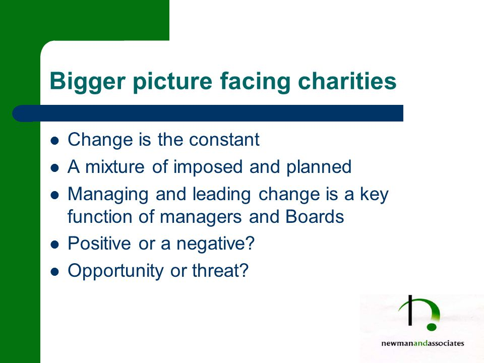 Bigger picture facing charities Change is the constant A mixture of imposed and planned Managing and leading change is a key function of managers and Boards Positive or a negative.