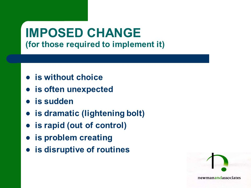 IMPOSED CHANGE (for those required to implement it) is without choice is often unexpected is sudden is dramatic (lightening bolt) is rapid (out of control) is problem creating is disruptive of routines