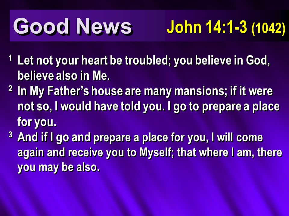 Good News John 14:1-3 (1042) 1 Let not your heart be troubled; you believe in God, believe also in Me.