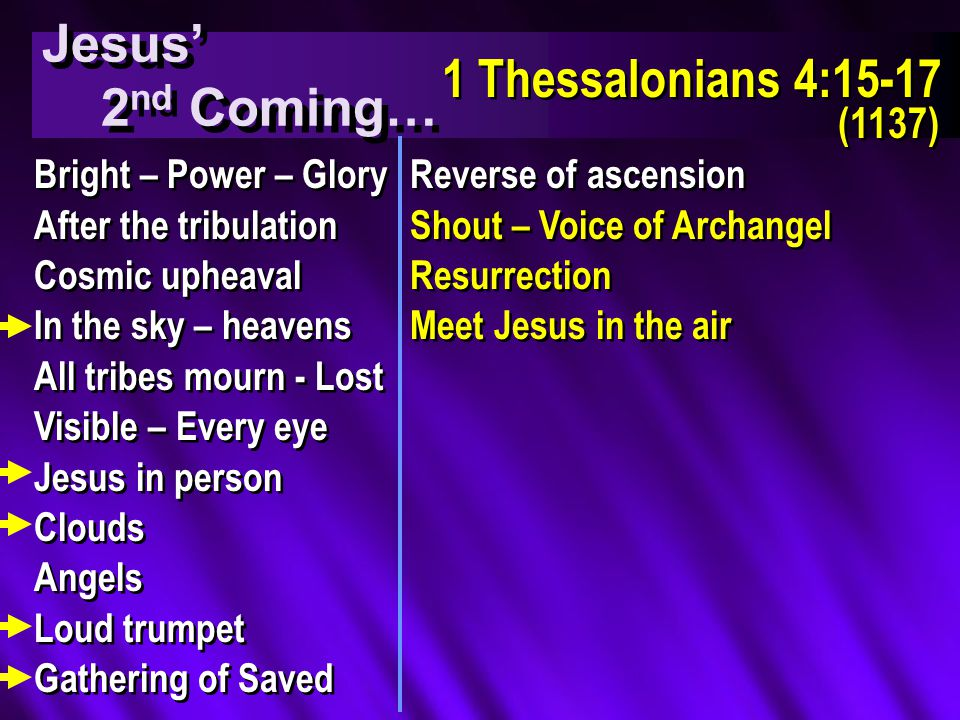 Jesus' 2 nd Coming… Jesus' 2 nd Coming… 1 Thessalonians 4:15-17 (1137) 1 Thessalonians 4:15-17 (1137) Bright – Power – Glory After the tribulation Cosmic upheaval In the sky – heavens All tribes mourn - Lost Visible – Every eye Jesus in person Clouds Angels Loud trumpet Gathering of Saved Bright – Power – Glory After the tribulation Cosmic upheaval In the sky – heavens All tribes mourn - Lost Visible – Every eye Jesus in person Clouds Angels Loud trumpet Gathering of Saved Reverse of ascension Shout – Voice of Archangel Resurrection Meet Jesus in the air Reverse of ascension Shout – Voice of Archangel Resurrection Meet Jesus in the air