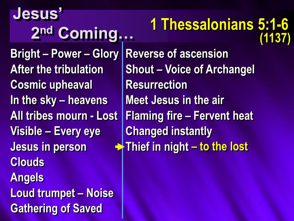 Jesus' 2 nd Coming… Jesus' 2 nd Coming… 1 Thessalonians 5:1-6 (1137) 1 Thessalonians 5:1-6 (1137) Bright – Power – Glory After the tribulation Cosmic upheaval In the sky – heavens All tribes mourn - Lost Visible – Every eye Jesus in person Clouds Angels Loud trumpet – Noise Gathering of Saved Bright – Power – Glory After the tribulation Cosmic upheaval In the sky – heavens All tribes mourn - Lost Visible – Every eye Jesus in person Clouds Angels Loud trumpet – Noise Gathering of Saved Reverse of ascension Shout – Voice of Archangel Resurrection Meet Jesus in the air Flaming fire – Fervent heat Changed instantly Thief in night Reverse of ascension Shout – Voice of Archangel Resurrection Meet Jesus in the air Flaming fire – Fervent heat Changed instantly Thief in night – to the lost