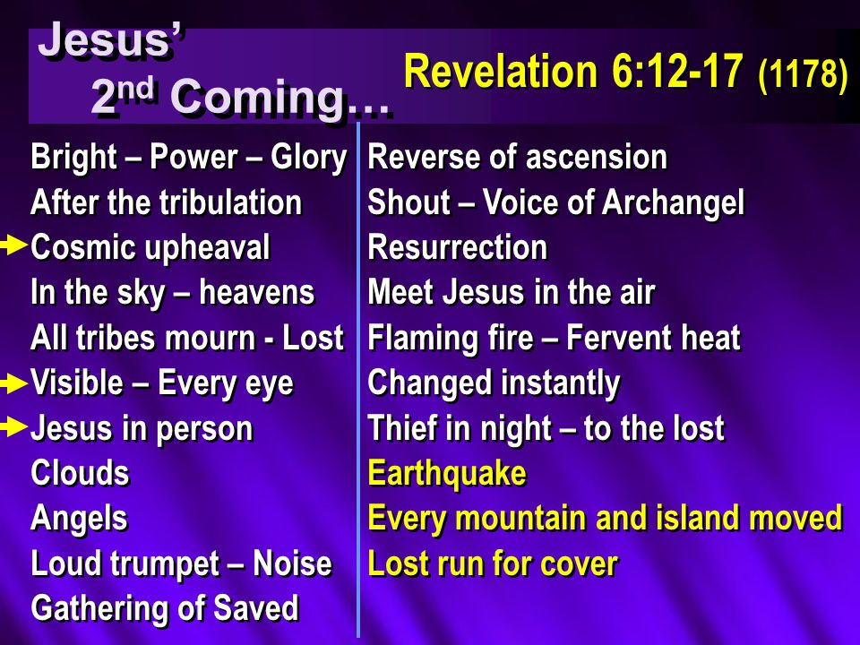 Jesus' 2 nd Coming… Jesus' 2 nd Coming… Revelation 6:12-17 (1178) Bright – Power – Glory After the tribulation Cosmic upheaval In the sky – heavens All tribes mourn - Lost Visible – Every eye Jesus in person Clouds Angels Loud trumpet – Noise Gathering of Saved Bright – Power – Glory After the tribulation Cosmic upheaval In the sky – heavens All tribes mourn - Lost Visible – Every eye Jesus in person Clouds Angels Loud trumpet – Noise Gathering of Saved Reverse of ascension Shout – Voice of Archangel Resurrection Meet Jesus in the air Flaming fire – Fervent heat Changed instantly Thief in night – to the lost Earthquake Every mountain and island moved Lost run for cover Reverse of ascension Shout – Voice of Archangel Resurrection Meet Jesus in the air Flaming fire – Fervent heat Changed instantly Thief in night – to the lost Earthquake Every mountain and island moved Lost run for cover
