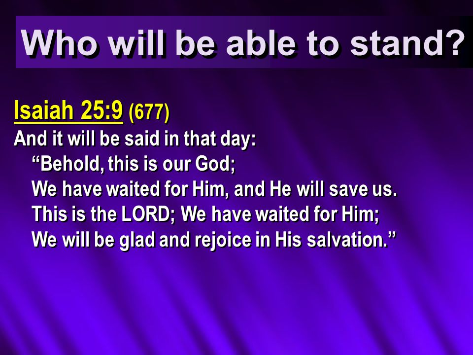 Isaiah 25:9 (677) And it will be said in that day: Behold, this is our God; We have waited for Him, and He will save us.