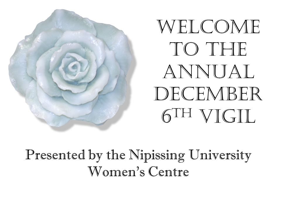 Welcome to the Annual December 6 th Vigil Presented by the Nipissing University Women's Centre