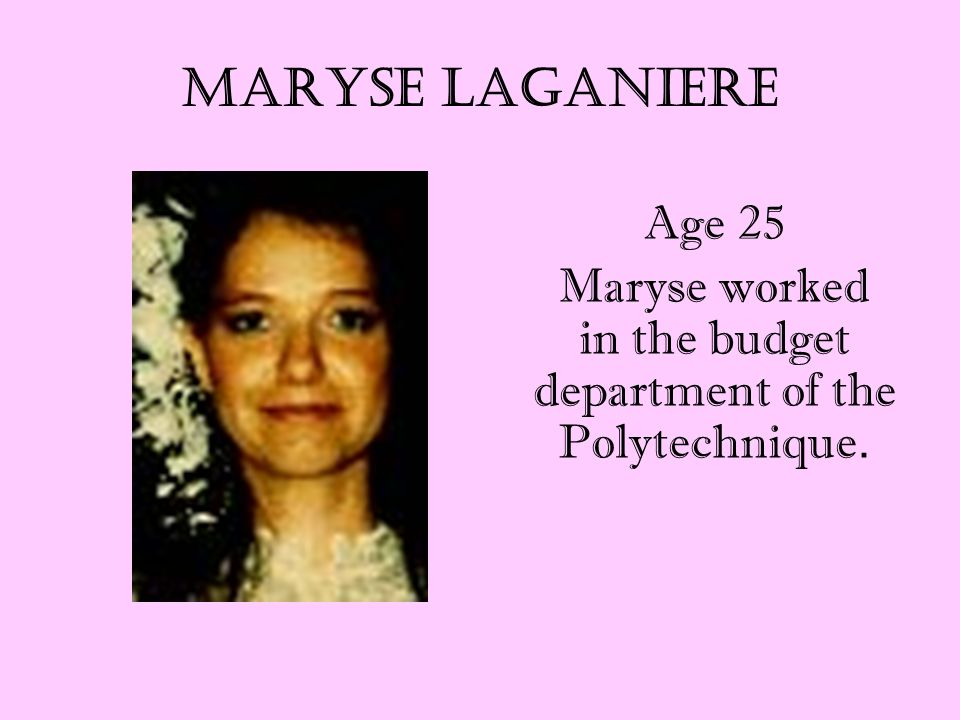 Maryse Laganiere Age 25 Maryse worked in the budget department of the Polytechnique.