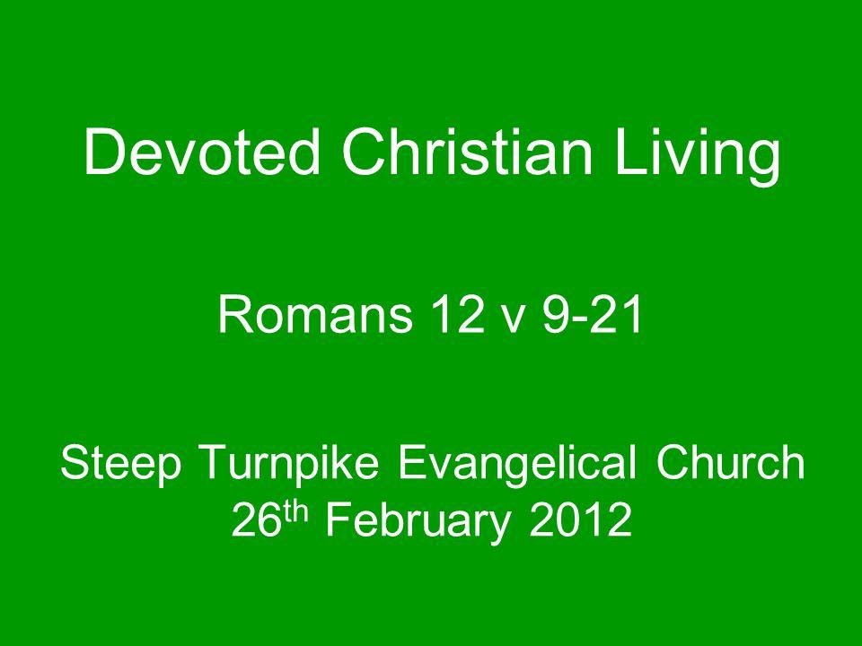 Steep Turnpike Evangelical Church 26 th February 2012 Romans 12 v 9-21 Devoted Christian Living