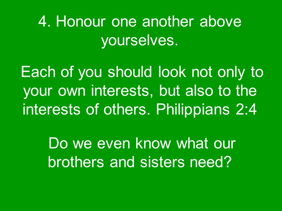 4. Honour one another above yourselves.