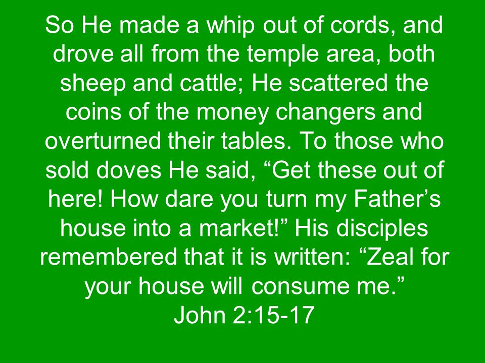 So He made a whip out of cords, and drove all from the temple area, both sheep and cattle; He scattered the coins of the money changers and overturned their tables.